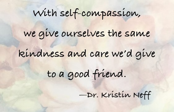 "Quote: ""With self-compassion we give ourselves the same kindness and care we'd give to a good friend."" -- Dr. Kristin Neff"